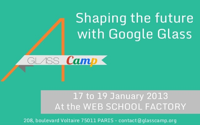 Shaping the future with Google Glass  17 to 19 January 2013 At the WEB SCHOOL FACTORY 208, boulevard Voltaire 75011 PARIS ...