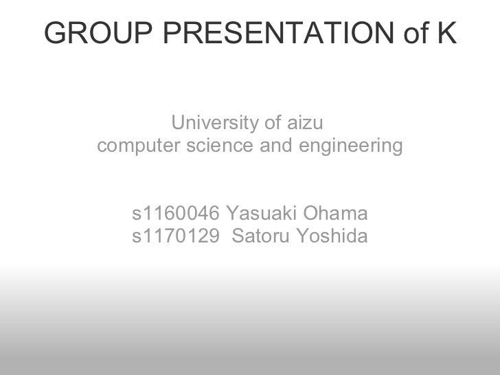 GROUP PRESENTATION of K University of aizu  computer science and engineering s1160046 Yasuaki Ohama s1170129 Satoru Yoshida