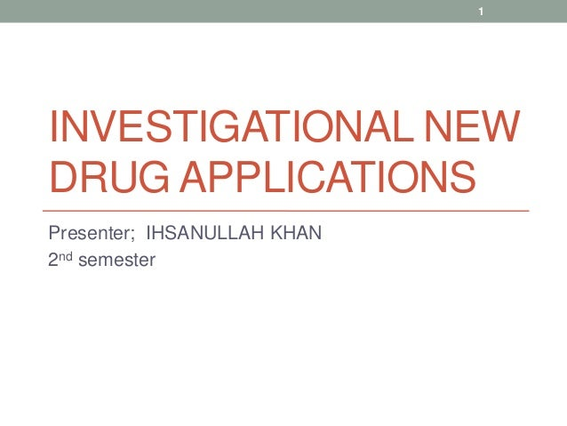 1  INVESTIGATIONAL NEW DRUG APPLICATIONS Presenter; IHSANULLAH KHAN 2nd semester