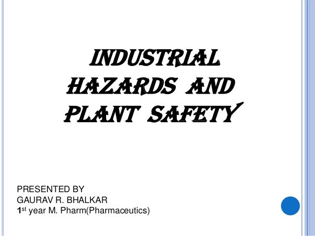 INDUSTRIAL HAZARDS and plant safety PRESENTED BY GAURAV R. BHALKAR 1st year M. Pharm(Pharmaceutics)