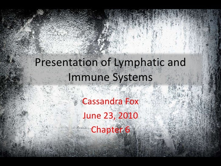 Presentation of Lymphatic and Immune Systems<br />Cassandra Fox<br />June 23, 2010<br />Chapter 6<br />