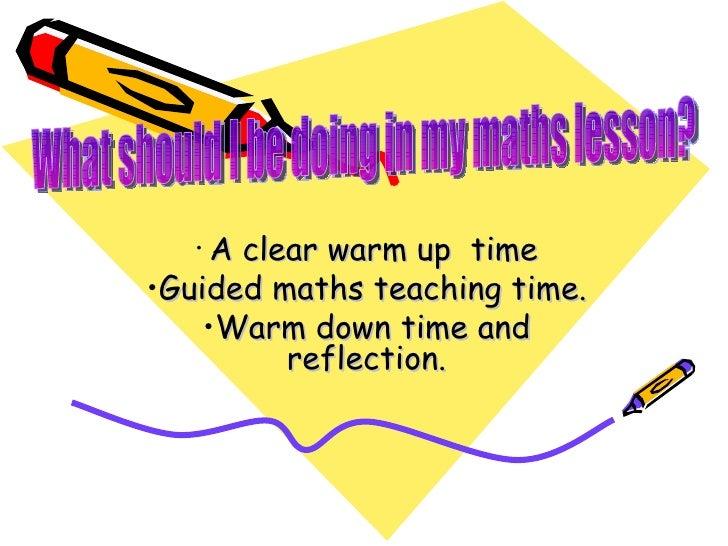 <ul><li>A clear warm up  time </li></ul><ul><li>Guided maths teaching time. </li></ul><ul><li>Warm down time and reflectio...