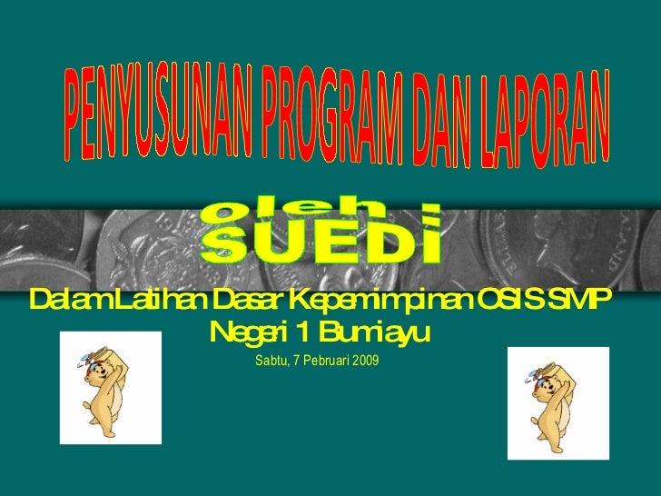 Dalam Latihan Dasar Kepemimpinan OSIS SMP Negeri 1 Bumiayu Sabtu, 7 Pebruari 2009 PENYUSUNAN PROGRAM DAN LAPORAN oleh : SU...