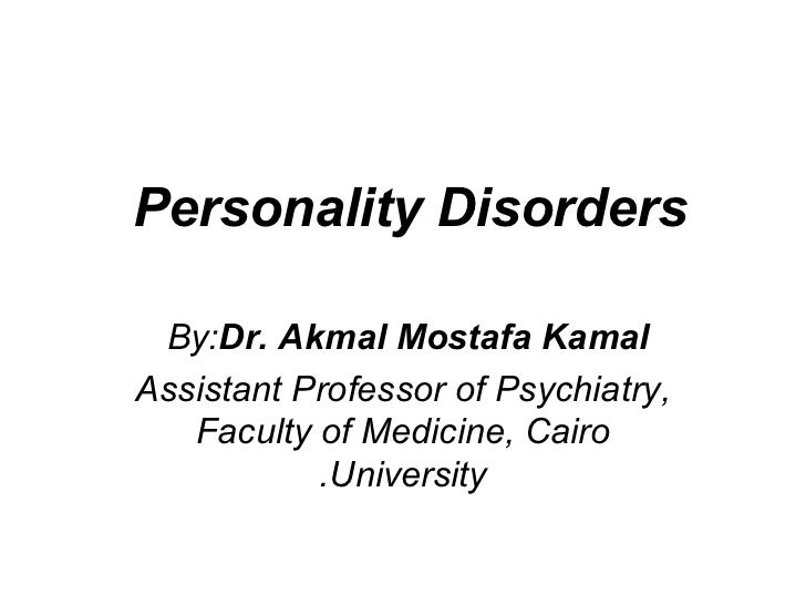 Personality Disorders By:Dr. Akmal Mostafa KamalAssistant Professor of Psychiatry,   Faculty of Medicine, Cairo           ...
