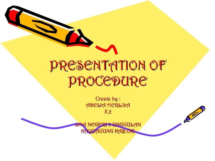 PRESENTATION OF PROCEDURE Create by : ADELIA HERLISA X.2 SMA NEGERI 3 UNGGULAN KAYUAGUNG KAB.OKI