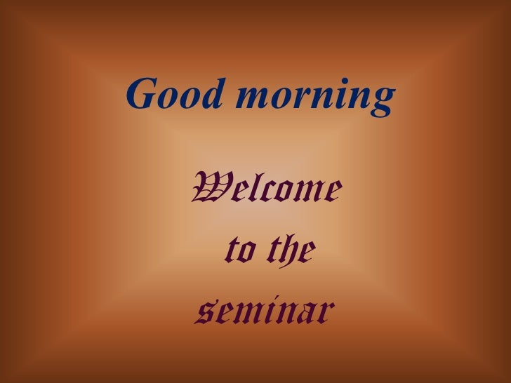 Good morning   Welcome     to the   seminar
