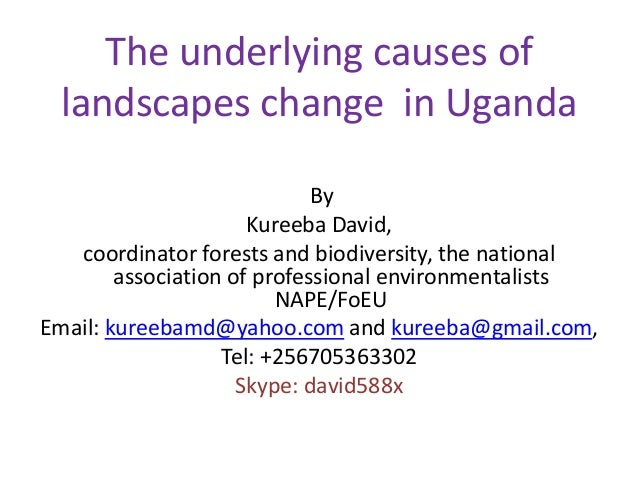 The underlying causes of landscapes change in Uganda By Kureeba David, coordinator forests and biodiversity, the national ...