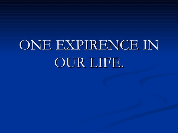ONE EXPIRENCE IN OUR LIFE.