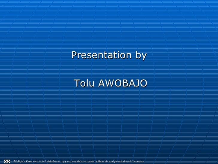 <ul><li>Presentation by  </li></ul><ul><li>Tolu AWOBAJO </li></ul>All Rights Reserved: It is forbidden to copy or print th...