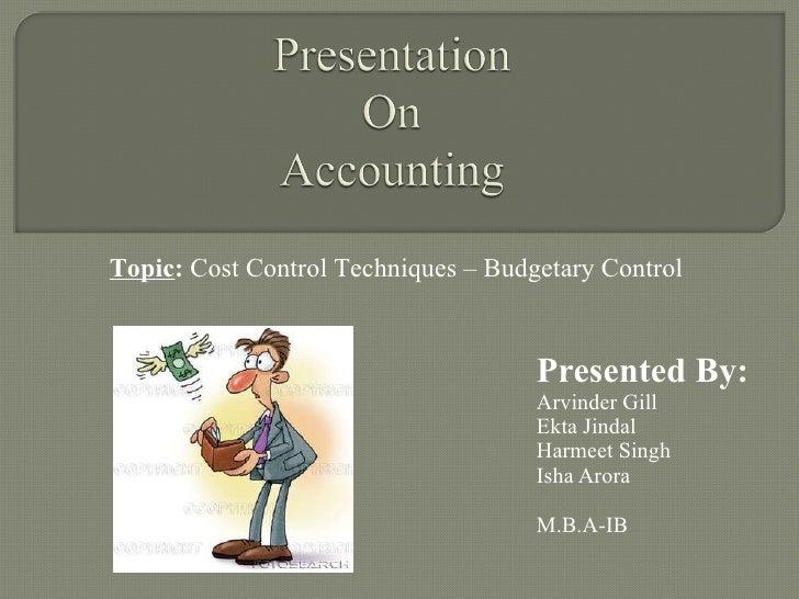 Presented By: Arvinder Gill Ekta Jindal Harmeet Singh Isha Arora M.B.A-IB Topic :  Cost Control Techniques – Budgetary Con...