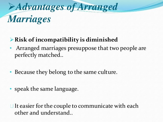 advantage and disadvantage of arrange marriage The pros of arrange marriage here are some of the advantages of arrange marriage: 1 better future the love that is present for those couples who are engaged in arrange marriage will grow stronger.