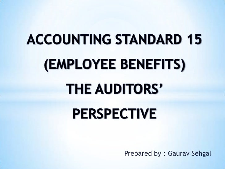 ACCOUNTING STANDARD 15 (EMPLOYEE BENEFITS)THE AUDITORS' PERSPECTIVE<br />Prepared by : GauravSehgal<br />