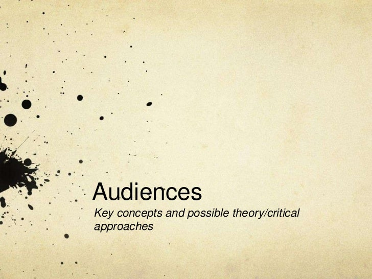 Audiences <br />Key concepts and possible theory/critical approaches <br />