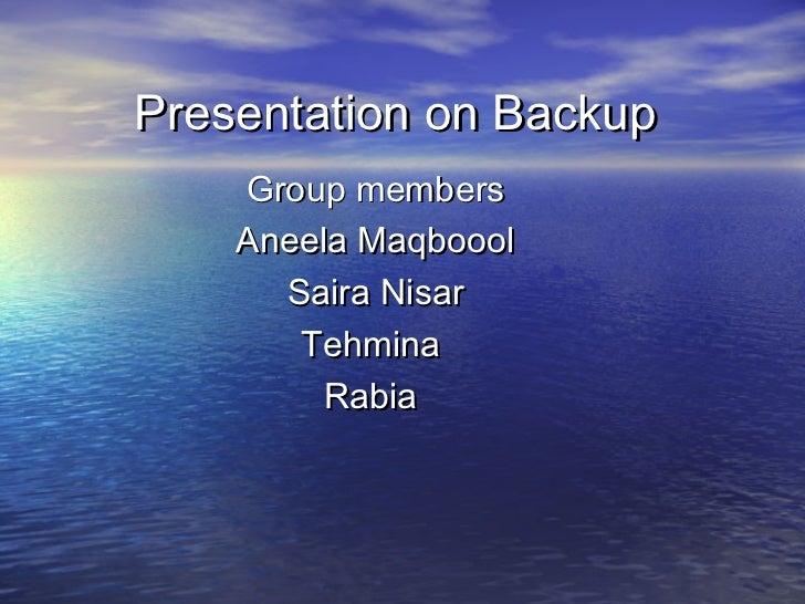 Presentation on Backup    Group members    Aneela Maqboool      Saira Nisar       Tehmina         Rabia