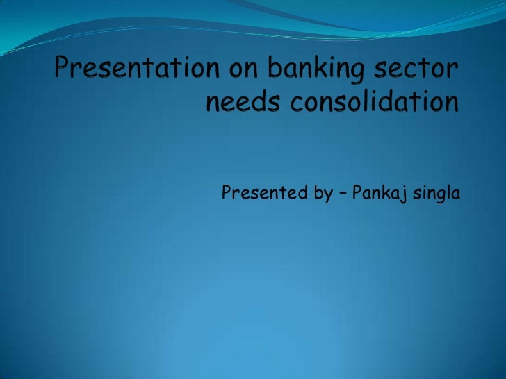 Presentation on banking sector needs consolidation