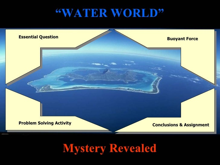 """"""" WATER WORLD"""" Essential Question Buoyant Force Problem Solving Activity Conclusions & Assignment Mystery Revealed"""