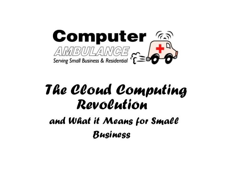 The Cloud Computing Revolution   and What it Means for Small Business