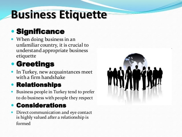 business in turkey etiquette and relationships Expats doing business in turkey will find themselves in a unique and dynamic business environment with the country straddling asia and europe across the bosphorus and sitting within reach of the middle east, turkey is a melting pot of western, eastern and arabic influences.