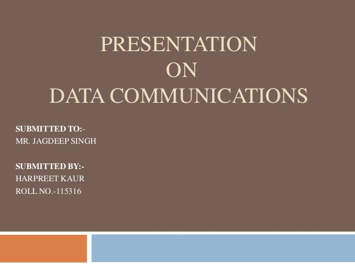 PRESENTATION                ON       DATA COMMUNICATIONSSUBMITTED TO:-MR. JAGDEEP SINGHSUBMITTED BY:-HARPREET KAURROLL NO....