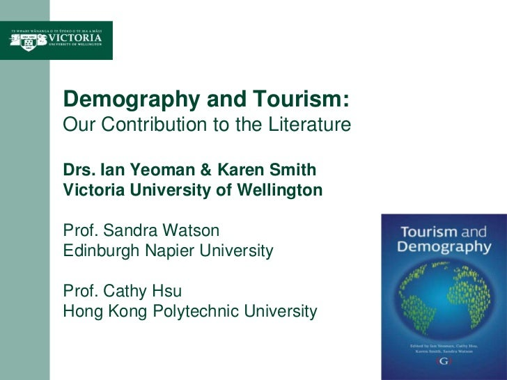 Demography and Tourism: Our Contribution to the LiteratureDrs. Ian Yeoman & Karen SmithVictoria University of WellingtonPr...