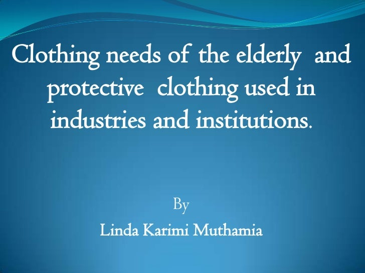 Clothing needs of the elderly  and protective  clothing used in industries and institutions.<br />By  <br />Linda KarimiMu...