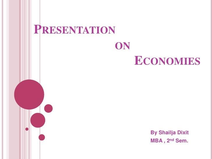 Presentation                          on                                Economies<br />By Shailja Dixit<br />MBA , 2nd Sem...