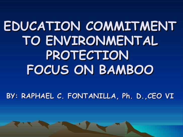 EDUCATION COMMITMENT TO ENVIRONMENTAL PROTECTION  FOCUS ON BAMBOO BY: RAPHAEL C. FONTANILLA, Ph. D.,CEO VI