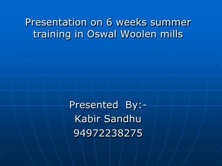 Presentation on 6 weeks summer training in Oswal Woolen mills<br />Presented  By:-<br />Kabir Sandhu<br />94972238275<br />