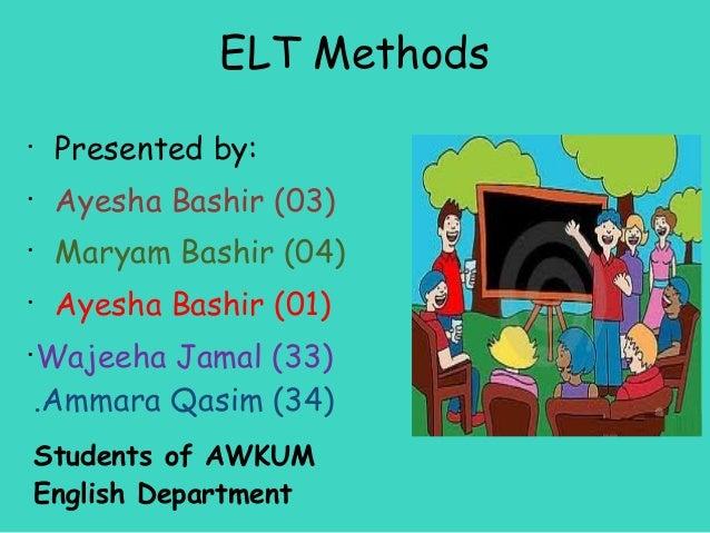 ELT Methods•     Presented by:•     Ayesha Bashir (03)•     Maryam Bashir (04)•     Ayesha Bashir (01)•    Wajeeha Jamal (...