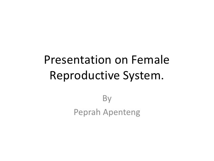 Presentation on Female Reproductive System.            By     Peprah Apenteng