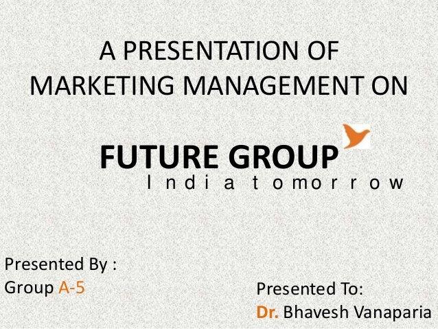 A PRESENTATION OF   MARKETING MANAGEMENT ON           FUTURE GROUP                 I n d i a t o mo r r o wPresented By :G...