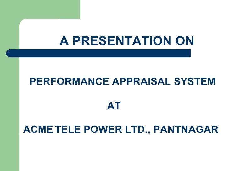 A PRESENTATION ON   PERFORMANCE APPRAISAL SYSTEM               AT  ACME TELE POWER LTD., PANTNAGAR