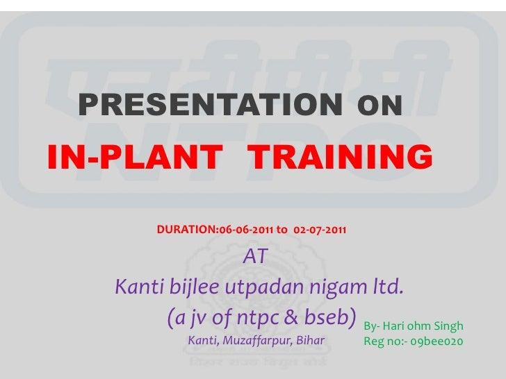 PRESENTATION ONIN-PLANT TRAINING       DURATION:06-06-2011 to 02-07-2011                 AT  Kanti bijlee utpadan nigam lt...