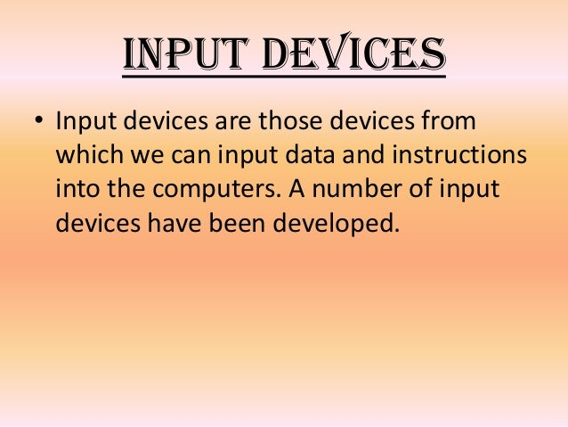 Input Devices • Input devices are those devices from which we can input data and instructions into the computers. A number...