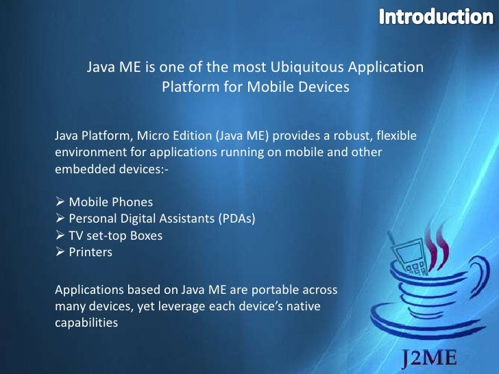 Introduction<br />Java ME is one of the most Ubiquitous Application Platform for Mobile Devices<br />Java Platform, Micro ...