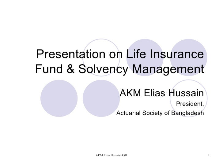 Presentation on Life Insurance Fund & Solvency Management AKM Elias Hussain President, Actuarial Society of Bangladesh