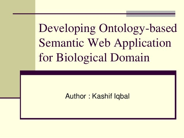 Developing Ontology-basedSemantic Web Applicationfor Biological DomainAuthor : Kashif Iqbal