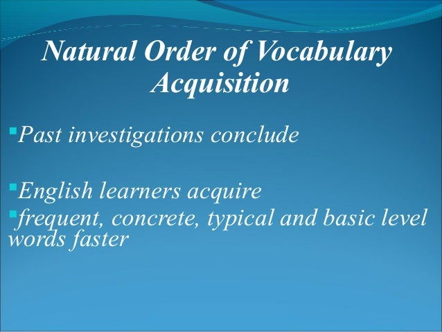 Natural Order of Vocabulary Acquisition Past investigations conclude English learners acquire frequent, concrete, typic...