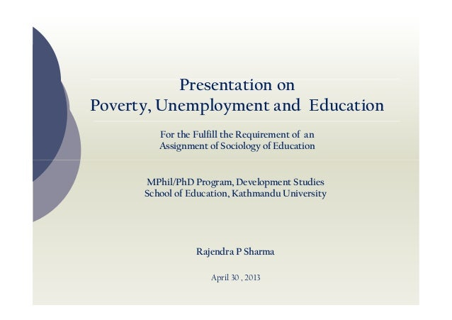 Presentation on Poverty, Unemployment and Education For the Fulfill the Requirement of an Assignment of Sociology of Educa...