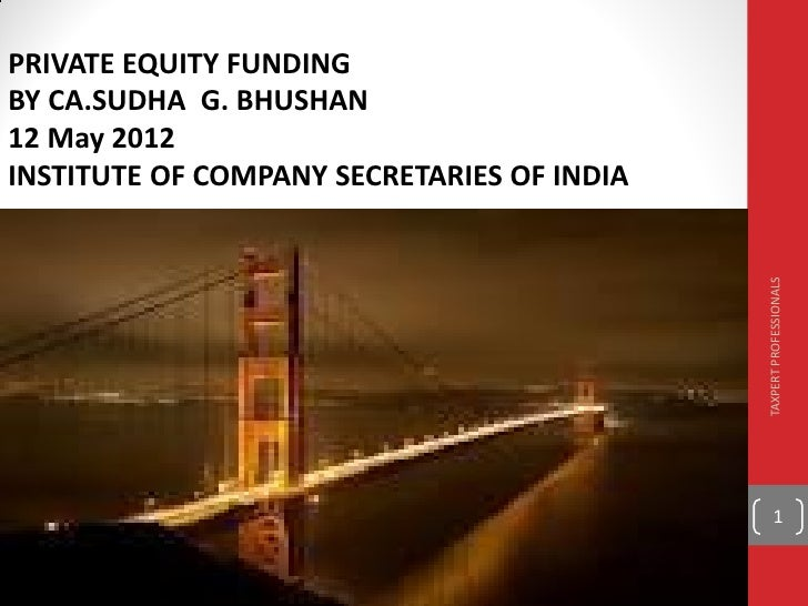 PRIVATE EQUITY FUNDINGBY CA.SUDHA G. BHUSHAN12 May 2012INSTITUTE OF COMPANY SECRETARIES OF INDIA                          ...