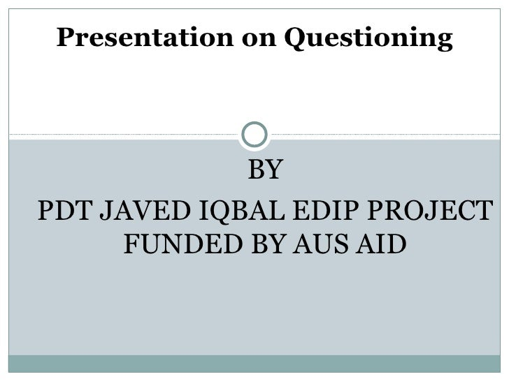 Presentation on Questioning             BYPDT JAVED IQBAL EDIP PROJECT     FUNDED BY AUS AID