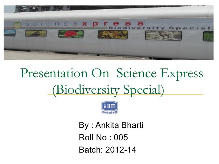 Presentation On Science Express     (Biodiversity Special)         By : Ankita Bharti         Roll No : 005         Batch:...