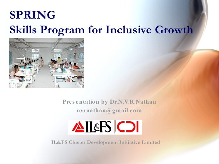 SPRING Skills Program for Inclusive Growth Presentation by Dr.N.V.R.Nathan [email_address] IL&FS Cluster Development Initi...