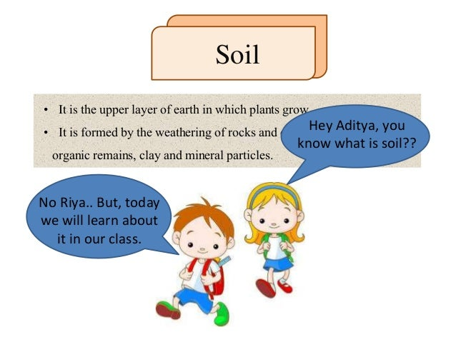 • It is the upper layer of earth in which plants grow. • It is formed by the weathering of rocks and consists of a mixture...