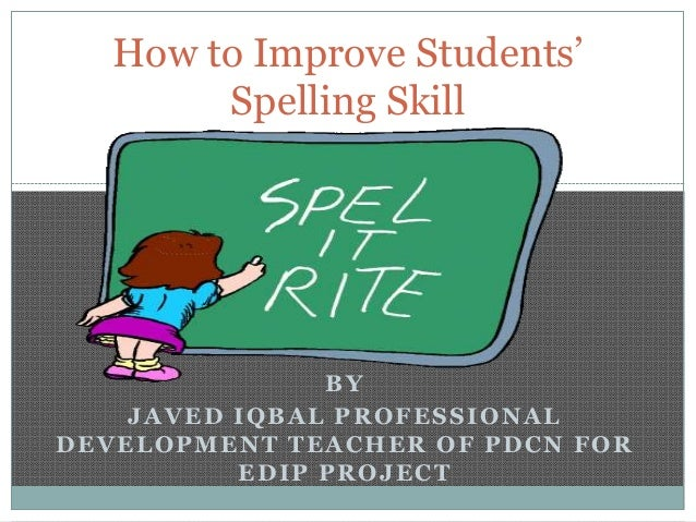 How to Improve Students' Spelling Skill  BY JAVED IQBAL PROFESSIONAL DEVELOPMENT TEACHER OF PDCN FOR EDIP PROJECT