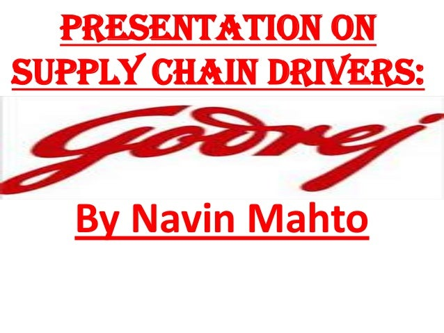 Presentation on supply chain drivers GODREJ-BY NAVIN MAHTO