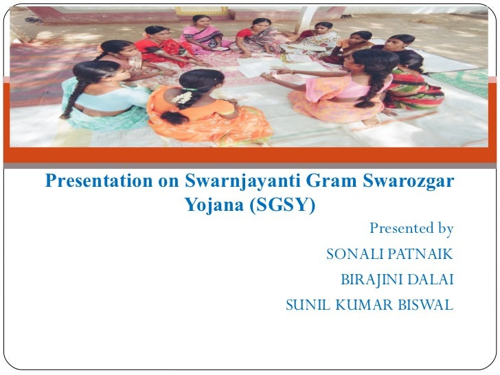 Presentation on Swarnjayanti Gram Swarozgar                Yojana (SGSY)                                  Presented by    ...