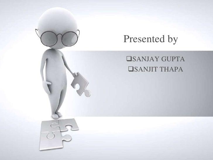 Presented bySANJAY GUPTASANJIT THAPA
