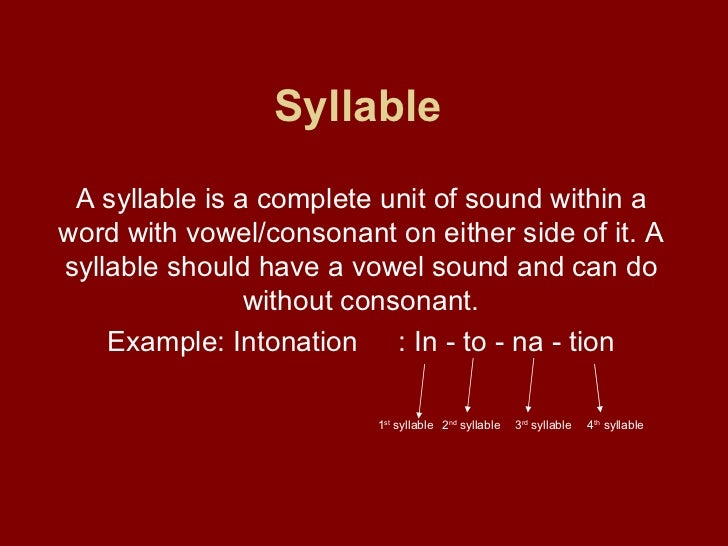 Syllable   A syllable is a complete unit of sound within a word with vowel/consonant on either side of it. A syllable shou...