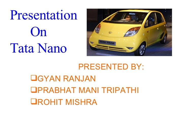 Presentation    On  Tata Nano <ul><li>PRESENTED BY: </li></ul><ul><li>GYAN RANJAN </li></ul><ul><li>PRABHAT MANI TRIPATHI ...